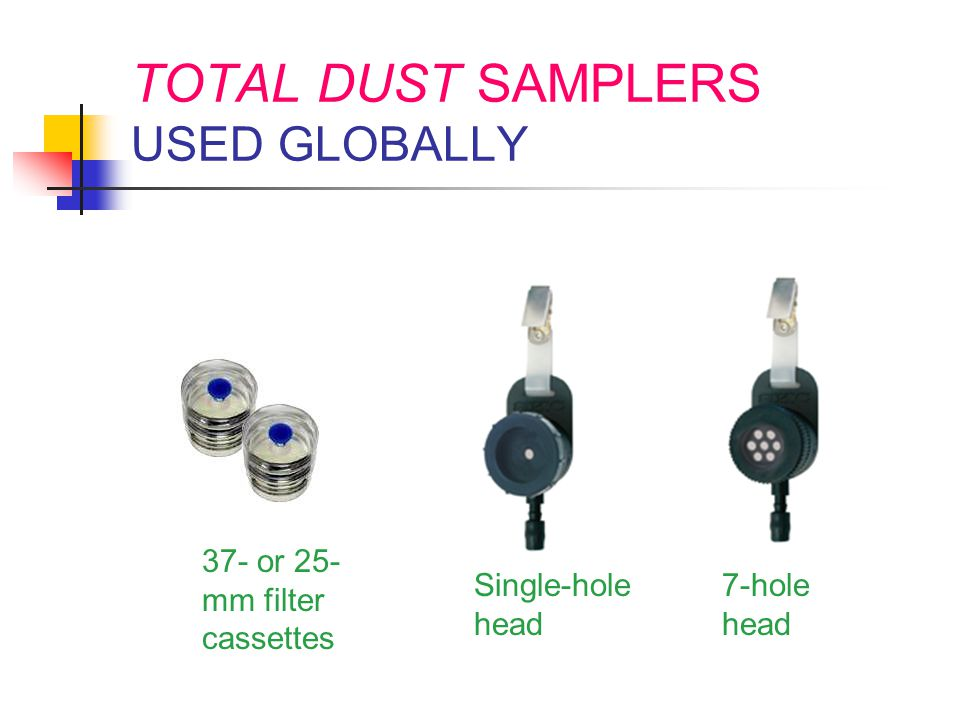 TOTAL DUST SAMPLERS USED GLOBALLY Single-hole head 7-hole head 37- or 25- mm filter cassettes