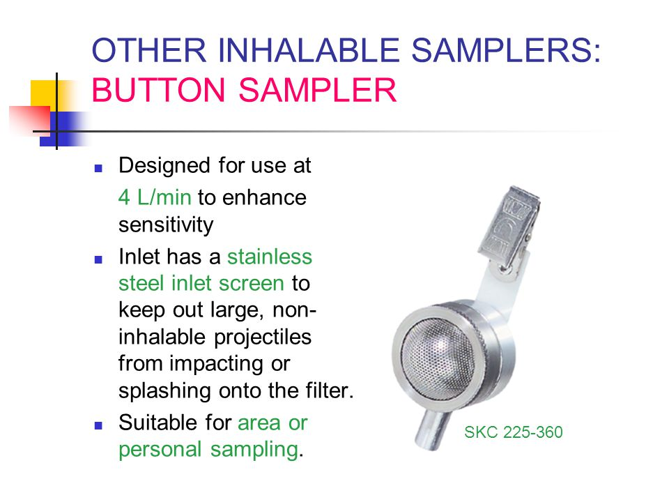 OTHER INHALABLE SAMPLERS: BUTTON SAMPLER Designed for use at 4 L/min to enhance sensitivity Inlet has a stainless steel inlet screen to keep out large