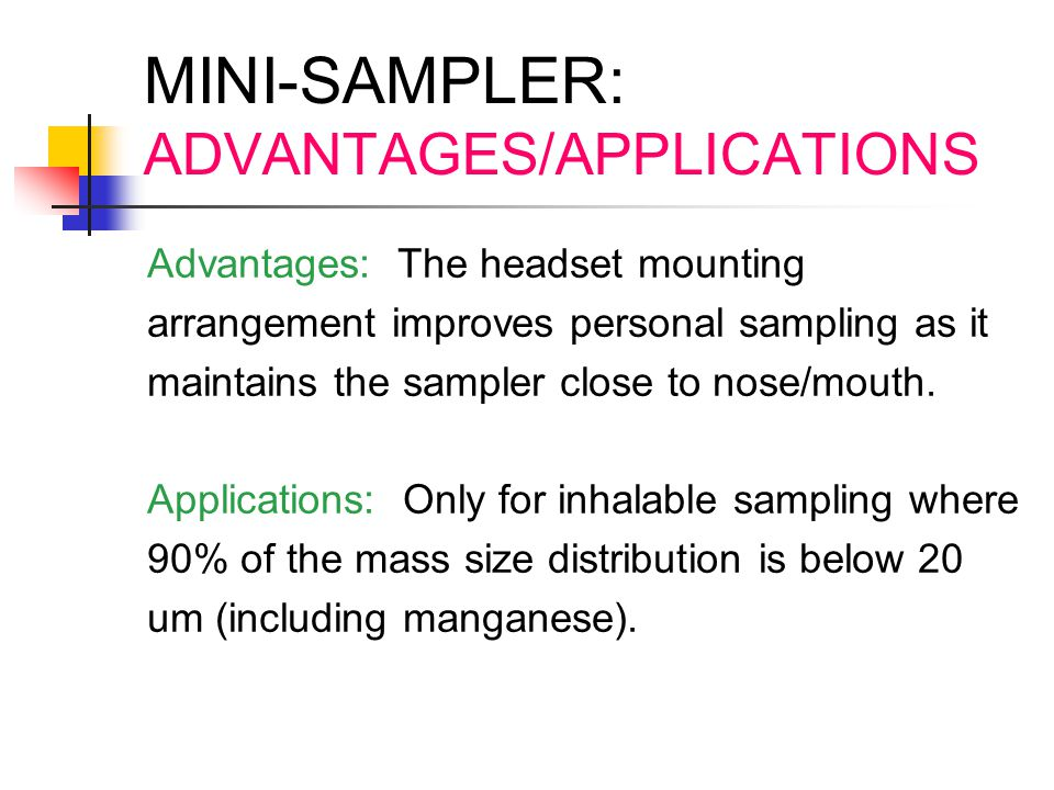MINI-SAMPLER: ADVANTAGES/APPLICATIONS Advantages: The headset mounting arrangement improves personal sampling as it maintains the sampler close to nos