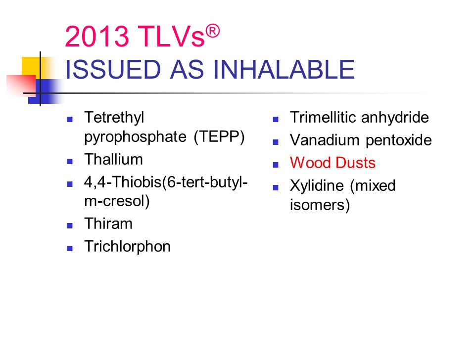 2013 TLVs ® ISSUED AS INHALABLE Tetrethyl pyrophosphate (TEPP) Thallium 4,4-Thiobis(6-tert-butyl- m-cresol) Thiram Trichlorphon Trimellitic anhydride