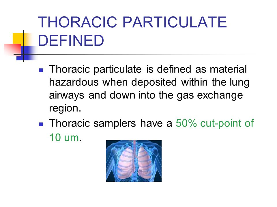 THORACIC PARTICULATE DEFINED Thoracic particulate is defined as material hazardous when deposited within the lung airways and down into the gas exchan