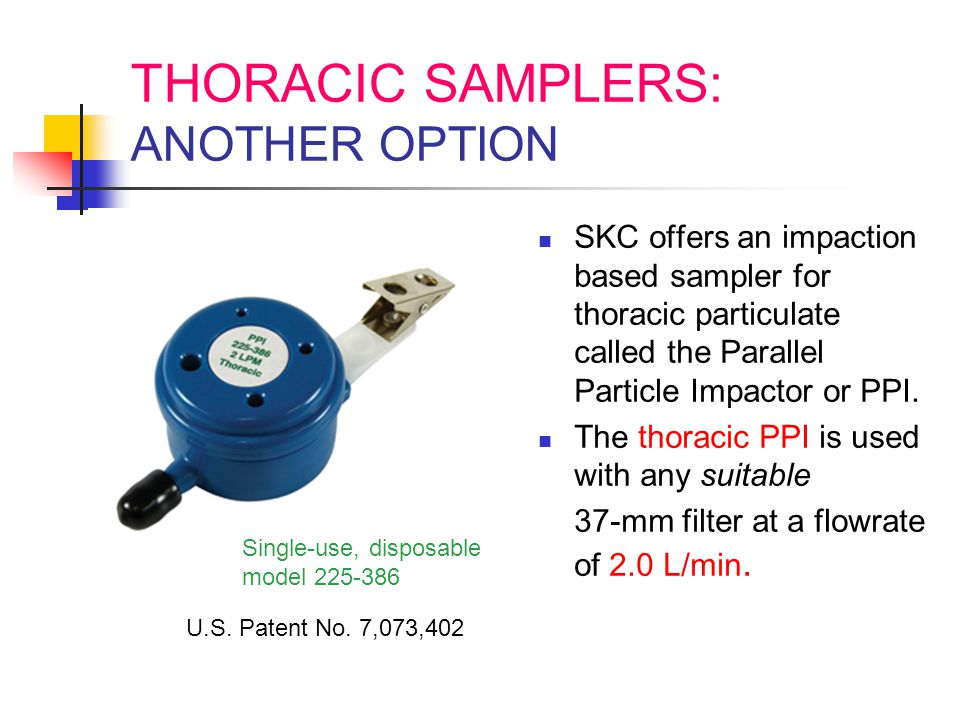 THORACIC SAMPLERS: ANOTHER OPTION SKC offers an impaction based sampler for thoracic particulate called the Parallel Particle Impactor or PPI. The tho