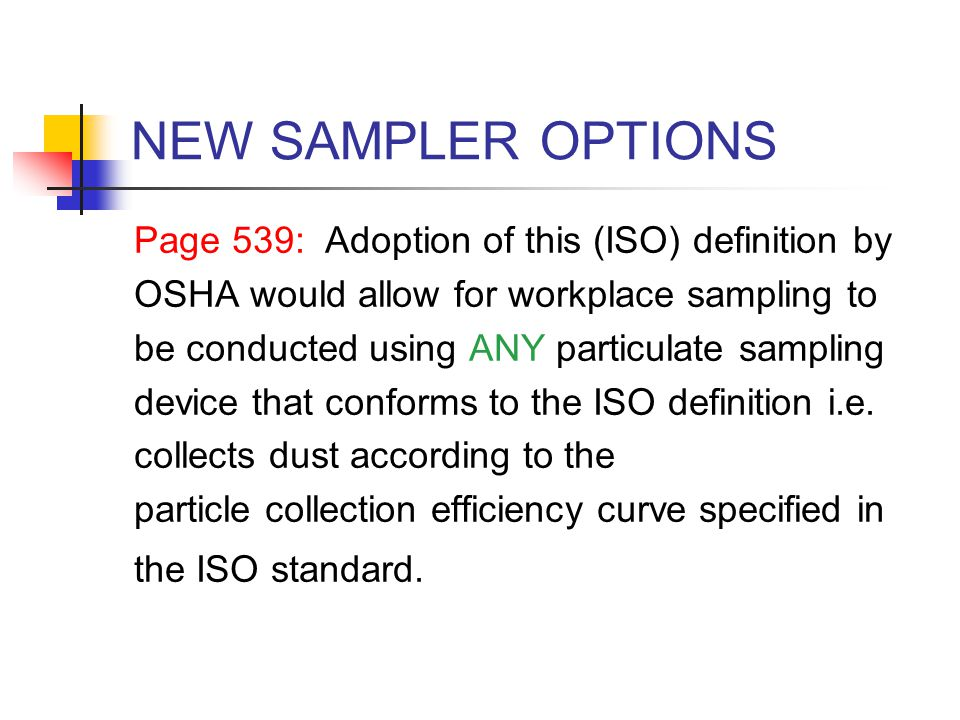 NEW SAMPLER OPTIONS Page 539: Adoption of this (ISO) definition by OSHA would allow for workplace sampling to be conducted using ANY particulate sampl
