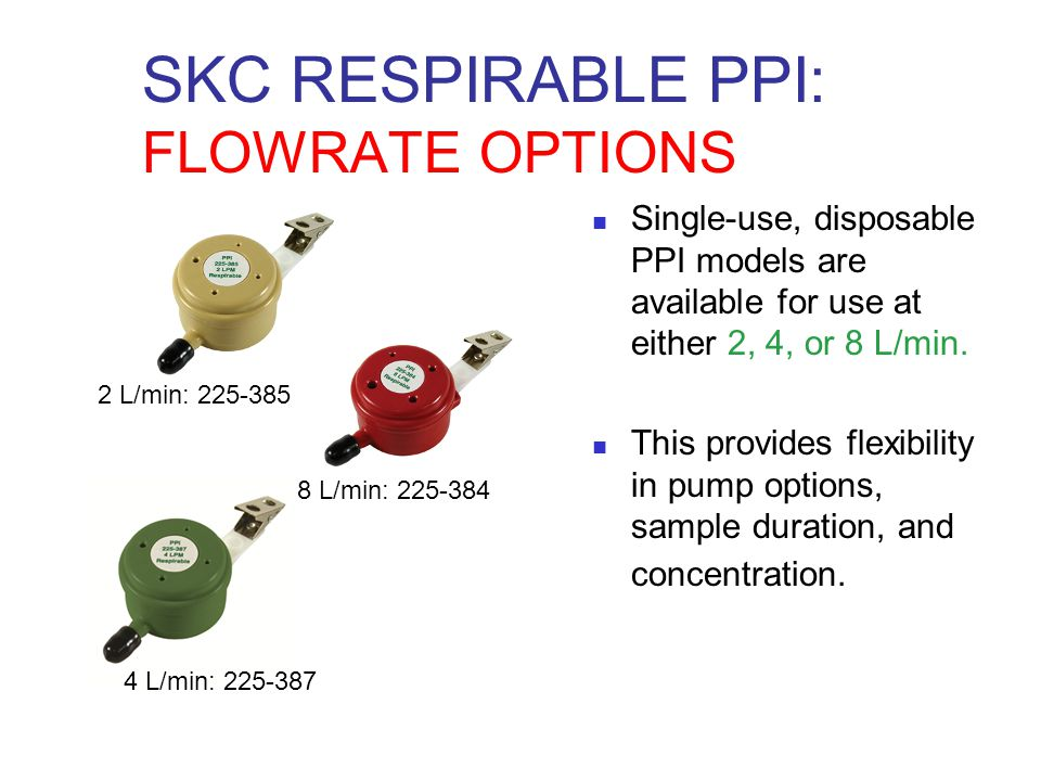 SKC RESPIRABLE PPI: FLOWRATE OPTIONS Single-use, disposable PPI models are available for use at either 2, 4, or 8 L/min. This provides flexibility in