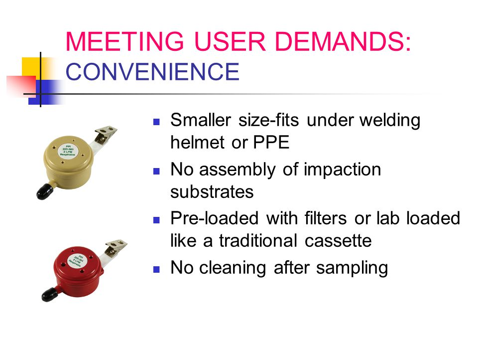 MEETING USER DEMANDS: CONVENIENCE Smaller size-fits under welding helmet or PPE No assembly of impaction substrates Pre-loaded with filters or lab loa