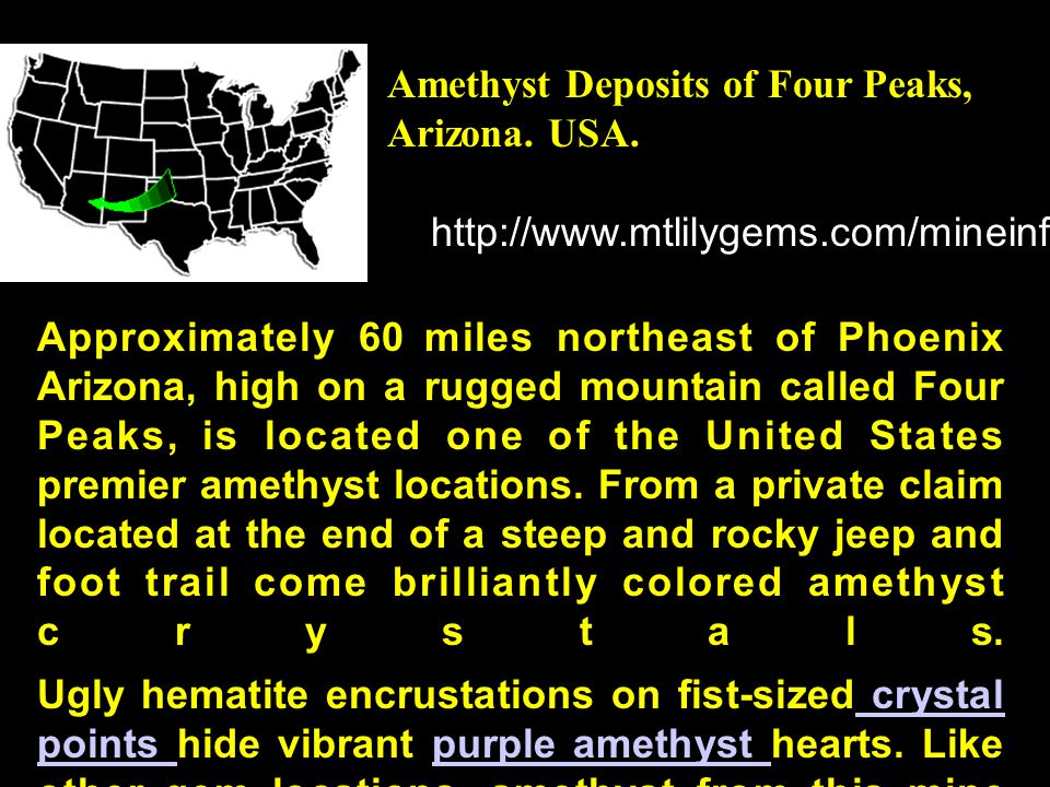 http://www.mtlilygems.com/mineinfo/4pkinfo.html Approximately 60 miles northeast of Phoenix Arizona, high on a rugged mountain called Four Peaks, is l