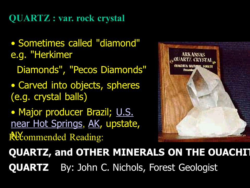 Recommended Reading: QUARTZ, and OTHER MINERALS ON THE OUACHITA NATIONAL FOREST: QUARTZ By: John C. Nichols, Forest Geologist QUARTZ : var. rock cryst