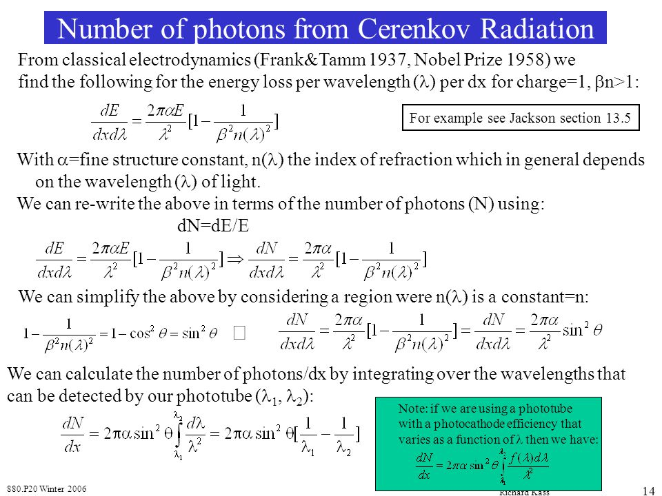880.P20 Winter 2006 Richard Kass 14 Number of photons from Cerenkov Radiation From classical electrodynamics (Frank&Tamm 1937, Nobel Prize 1958) we find the following for the energy loss per wavelength ( ) per dx for charge=1,  n>1: With  =fine structure constant, n( ) the index of refraction which in general depends on the wavelength ( ) of light.