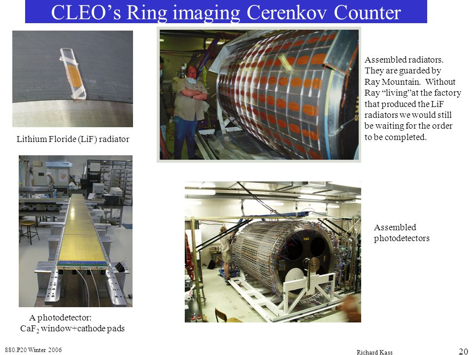 880.P20 Winter 2006 Richard Kass 20 CLEO's Ring imaging Cerenkov Counter Lithium Floride (LiF) radiator Assembled radiators. They are guarded by Ray M
