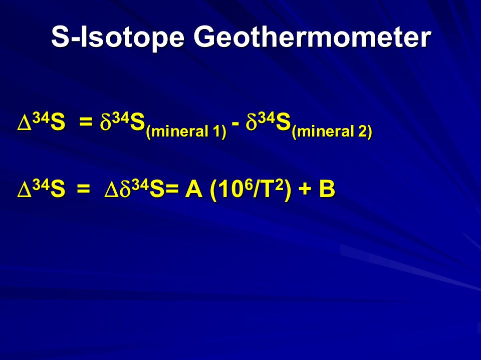 S-Isotope Geothermometer  34 S =  34 S (mineral 1) -  34 S (mineral 2)  34 S =  34 S= A (10 6 /T 2 ) + B