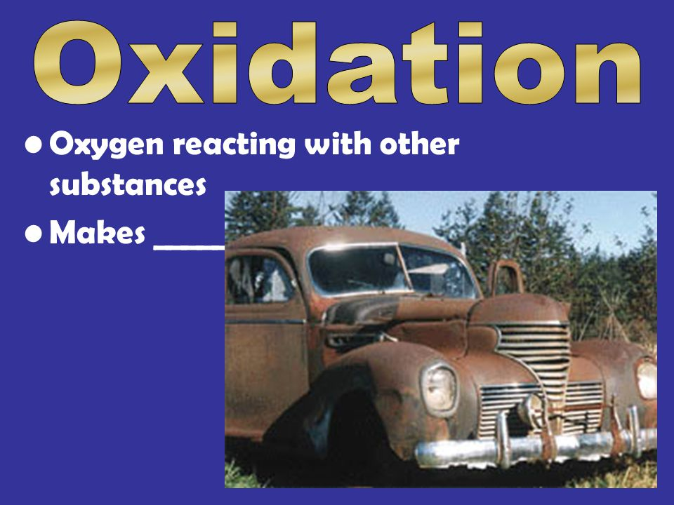 Oxygen reacting with other substances Makes _____
