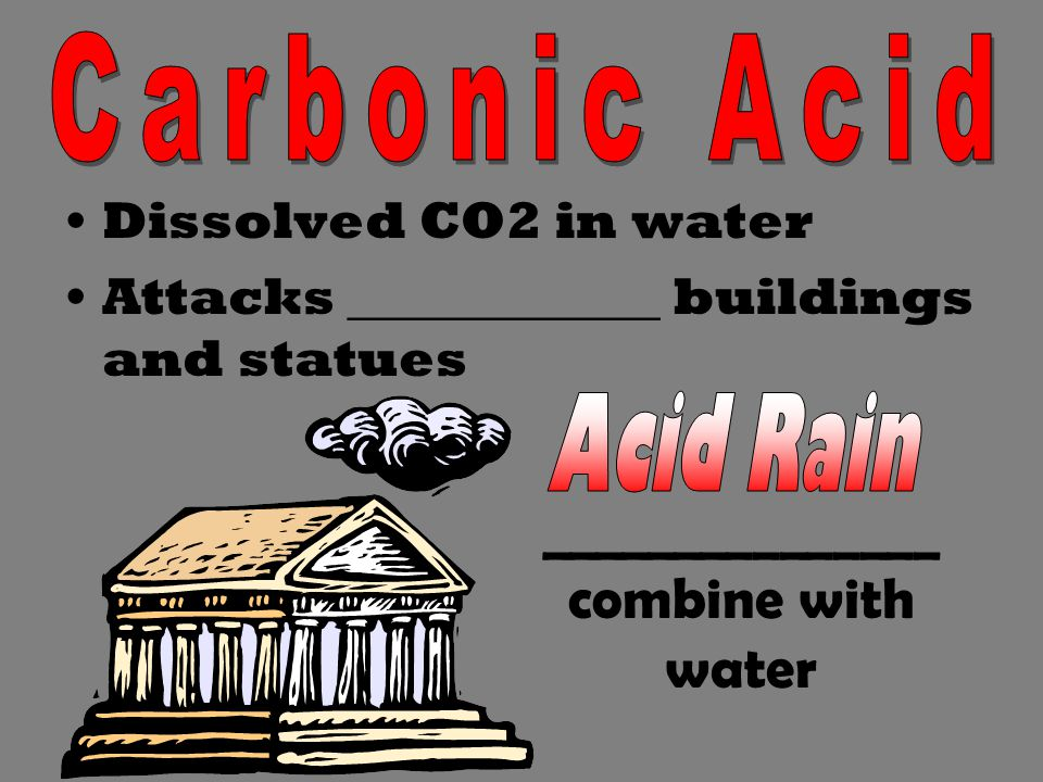 Dissolved CO2 in water Attacks ____________ buildings and statues _______________ combine with water