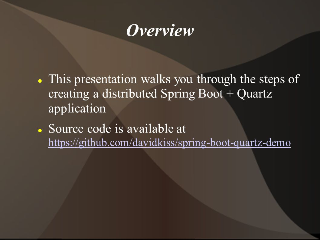 Overview This presentation walks you through the steps of creating a distributed Spring Boot + Quartz application Source code is available at https://