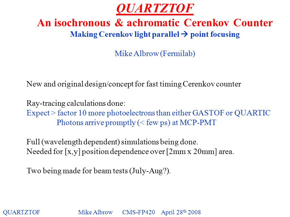 QUARTZTOFMike Albrow CMS-FP420 April 28 th 2008 QUARTZTOF An isochronous & achromatic Cerenkov Counter Making Cerenkov light parallel  point focusing Mike Albrow (Fermilab)‏ New and original design/concept for fast timing Cerenkov counter Ray-tracing calculations done: Expect > factor 10 more photoelectrons than either GASTOF or QUARTIC Photons arrive promptly (< few ps) at MCP-PMT Full (wavelength dependent) simulations being done.