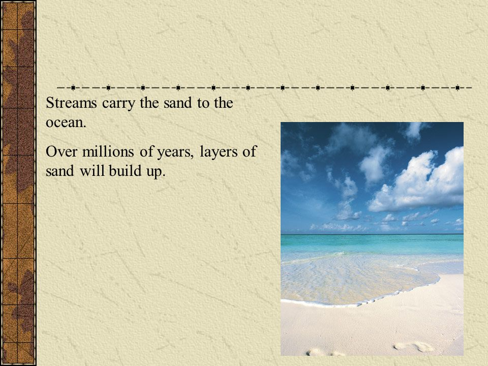 Streams carry the sand to the ocean. Over millions of years, layers of sand will build up.