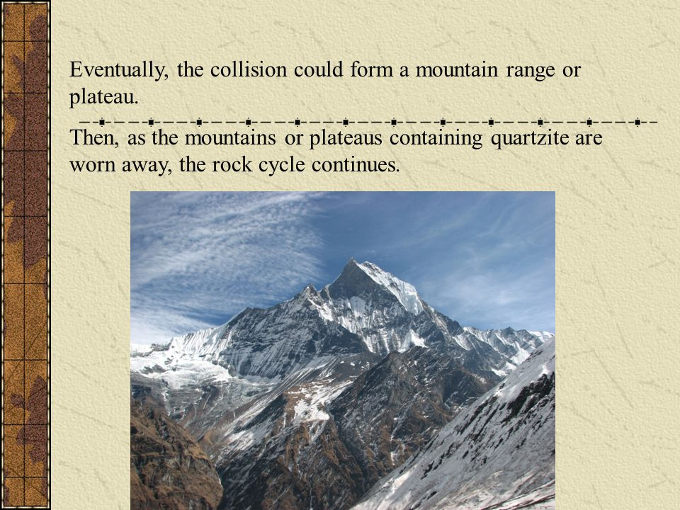 Eventually, the collision could form a mountain range or plateau. Then, as the mountains or plateaus containing quartzite are worn away, the rock cycl