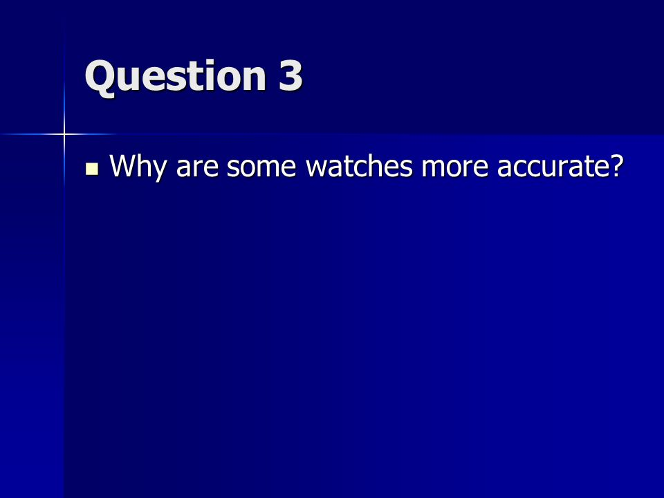 Question 3 Why are some watches more accurate Why are some watches more accurate