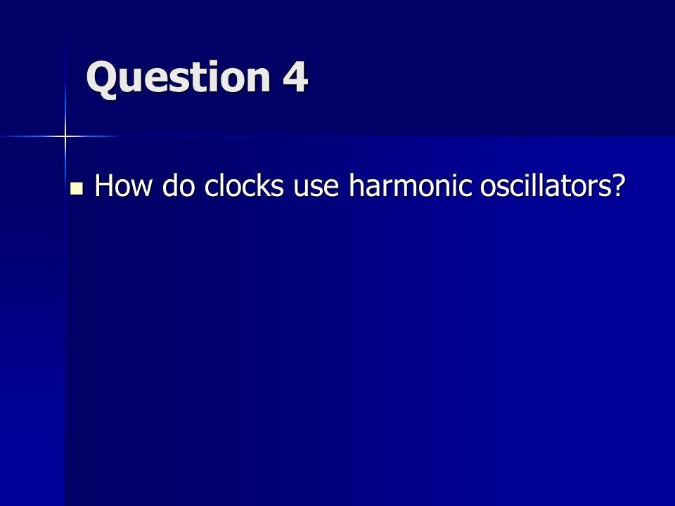 Question 4 How do clocks use harmonic oscillators How do clocks use harmonic oscillators