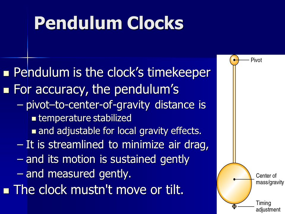 Pendulum Clocks Pendulum is the clock's timekeeper Pendulum is the clock's timekeeper For accuracy, the pendulum's For accuracy, the pendulum's –pivot–to-center-of-gravity distance is temperature stabilized temperature stabilized and adjustable for local gravity effects.