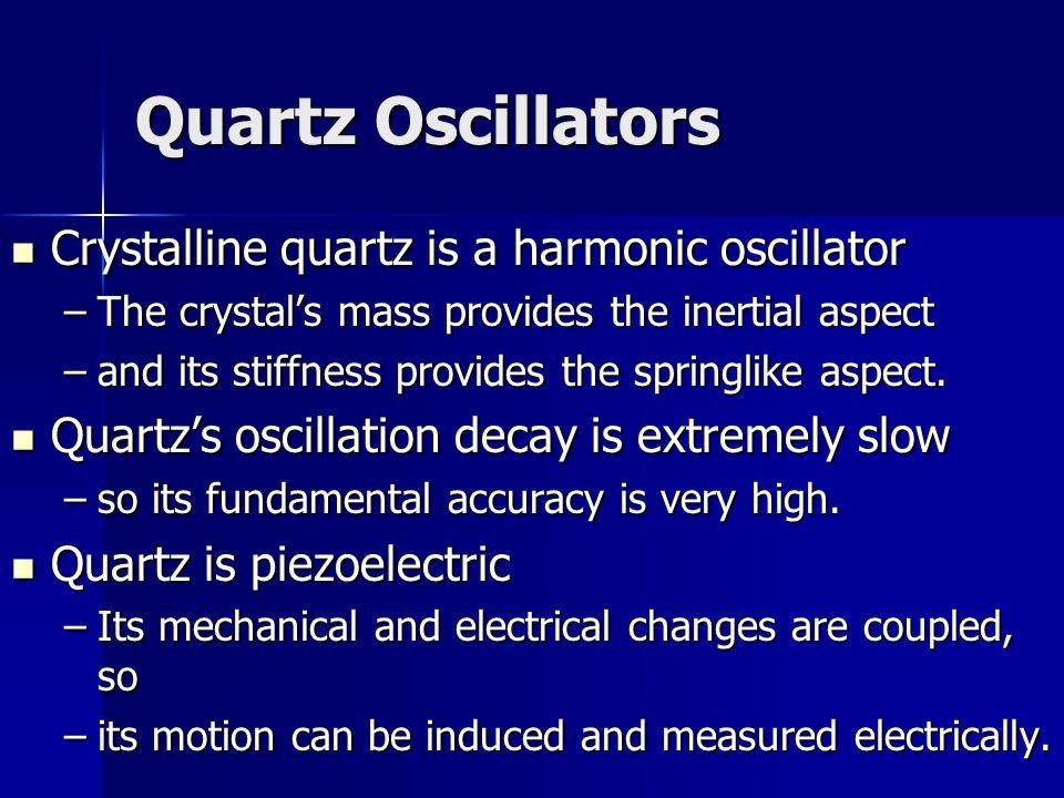 Quartz Oscillators Crystalline quartz is a harmonic oscillator Crystalline quartz is a harmonic oscillator –The crystal's mass provides the inertial aspect –and its stiffness provides the springlike aspect.