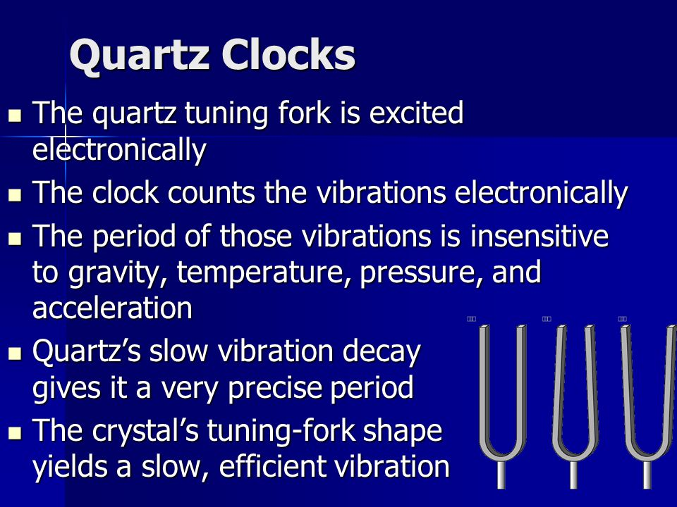 Quartz Clocks The quartz tuning fork is excited electronically The quartz tuning fork is excited electronically The clock counts the vibrations electronically The clock counts the vibrations electronically The period of those vibrations is insensitive to gravity, temperature, pressure, and acceleration The period of those vibrations is insensitive to gravity, temperature, pressure, and acceleration Quartz's slow vibration decay gives it a very precise period Quartz's slow vibration decay gives it a very precise period The crystal's tuning-fork shape yields a slow, efficient vibration The crystal's tuning-fork shape yields a slow, efficient vibration