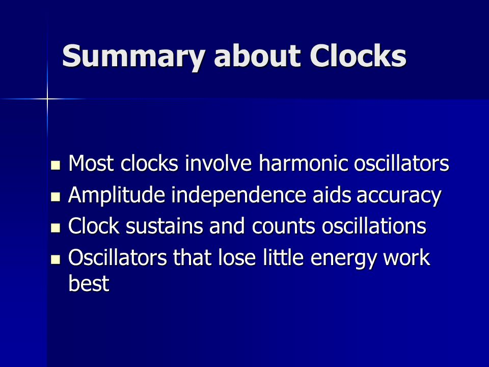 Summary about Clocks Most clocks involve harmonic oscillators Most clocks involve harmonic oscillators Amplitude independence aids accuracy Amplitude independence aids accuracy Clock sustains and counts oscillations Clock sustains and counts oscillations Oscillators that lose little energy work best Oscillators that lose little energy work best