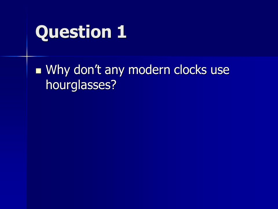 Question 1 Why don't any modern clocks use hourglasses.