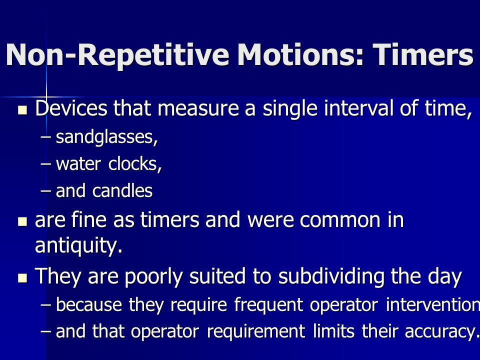 Non-Repetitive Motions: Timers Devices that measure a single interval of time, Devices that measure a single interval of time, –sandglasses, –water clocks, –and candles are fine as timers and were common in antiquity.