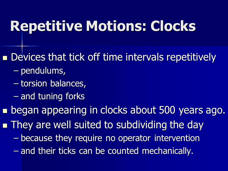 Repetitive Motions: Clocks Devices that tick off time intervals repetitively Devices that tick off time intervals repetitively –pendulums, –torsion balances, –and tuning forks began appearing in clocks about 500 years ago.