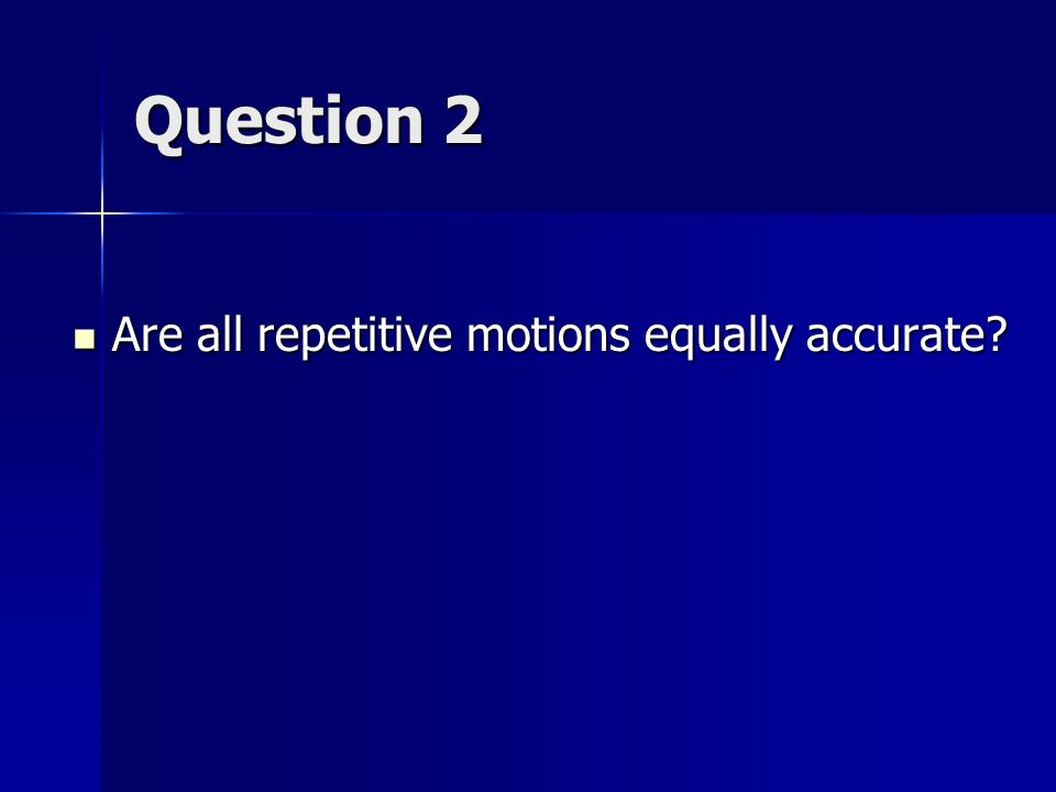 Question 2 Are all repetitive motions equally accurate.