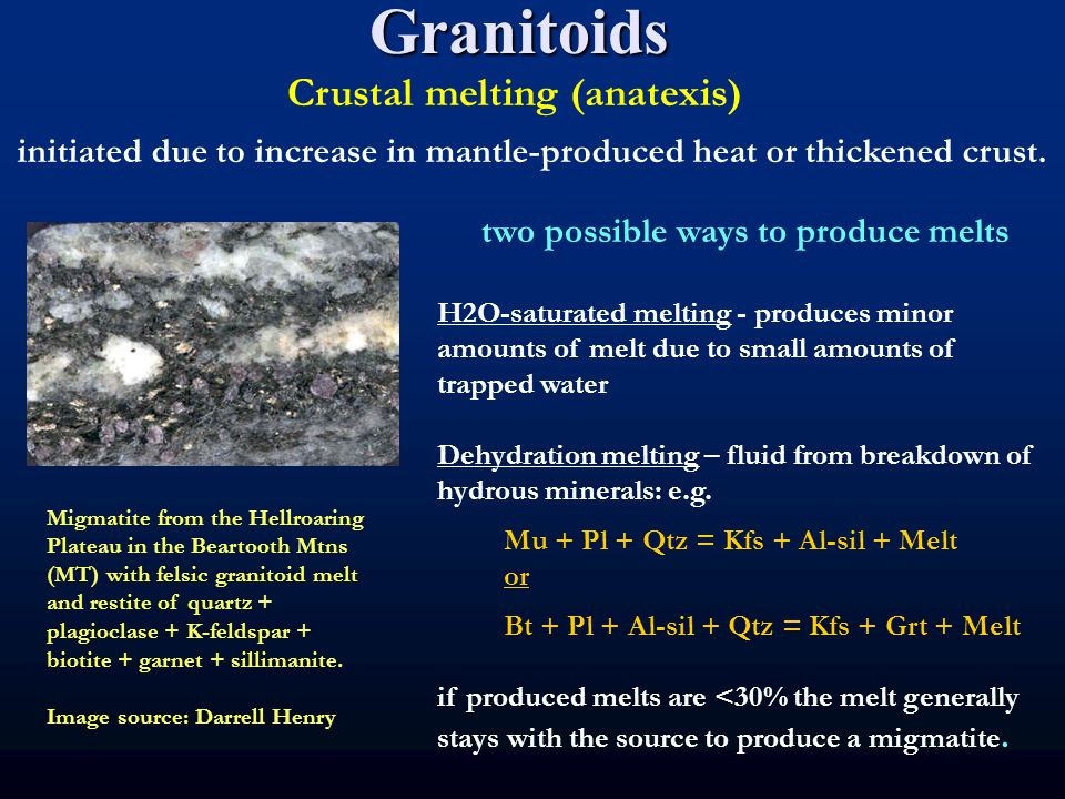 Granitoids Crustal melting (anatexis) two possible ways to produce melts H2O-saturated melting - produces minor amounts of melt due to small amounts of trapped water Dehydration melting – fluid from breakdown of hydrous minerals: e.g.