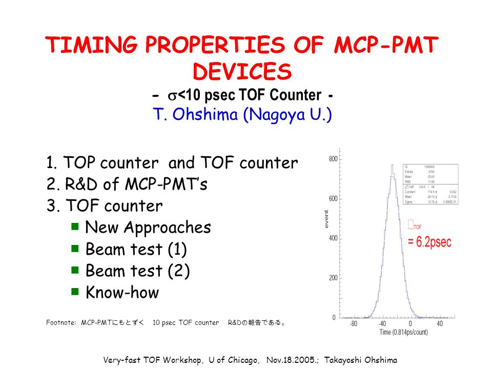 Very-fast TOF Workshop, U of Chicago, Nov.18.2005.; Takayoshi Ohshima TIMING PROPERTIES OF MCP-PMT DEVICES -  <10 psec TOF Counter - T.