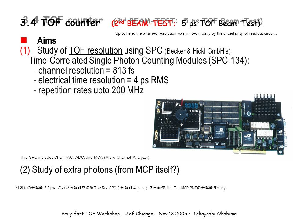 Very-fast TOF Workshop, U of Chicago, Nov.18.2005.; Takayoshi Ohshima 3.4 TOF counter (2 nd BEAM-TEST: 5 ps TOF Beam-Test) Aims (1)Study of TOF resolution using SPC (Becker & Hickl GmbH's) Time-Correlated Single Photon Counting Modules (SPC-134): - channel resolution = 813 fs - electrical time resolution = 4 ps RMS - repetition rates upto 200 MHz (2) Study of extra photons (from MCP itself ) 回路系の分解能 7-8 ps 。これが分解能を決めている。 SPC (分解能4ps)を当面使用して、 MCP-PMT の分解能を study 。 This SPC includes CFD, TAC, ADC, and MCA (Micro Channel Analyzer).