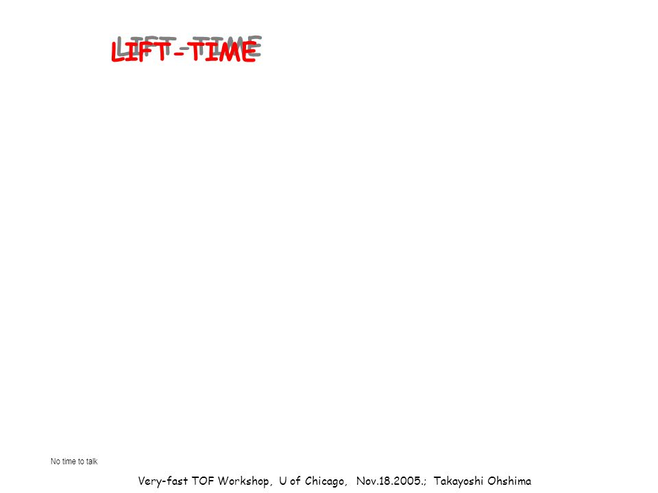 Very-fast TOF Workshop, U of Chicago, Nov.18.2005.; Takayoshi Ohshima LIFT-TIME No time to talk
