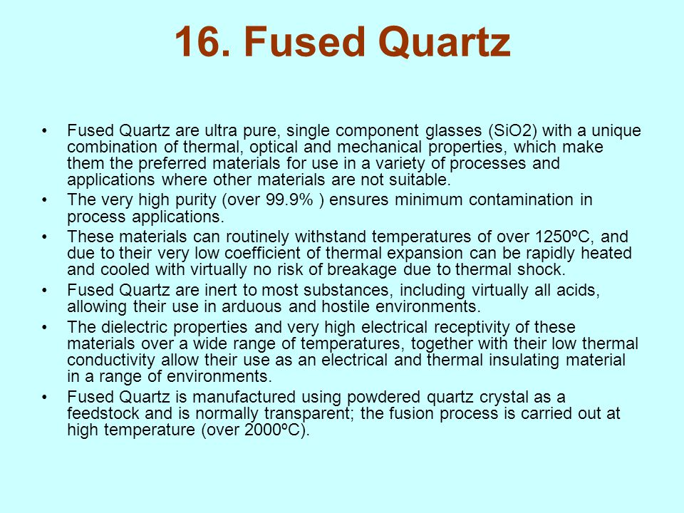 16. Fused Quartz Fused Quartz are ultra pure, single component glasses (SiO2) with a unique combination of thermal, optical and mechanical properties,