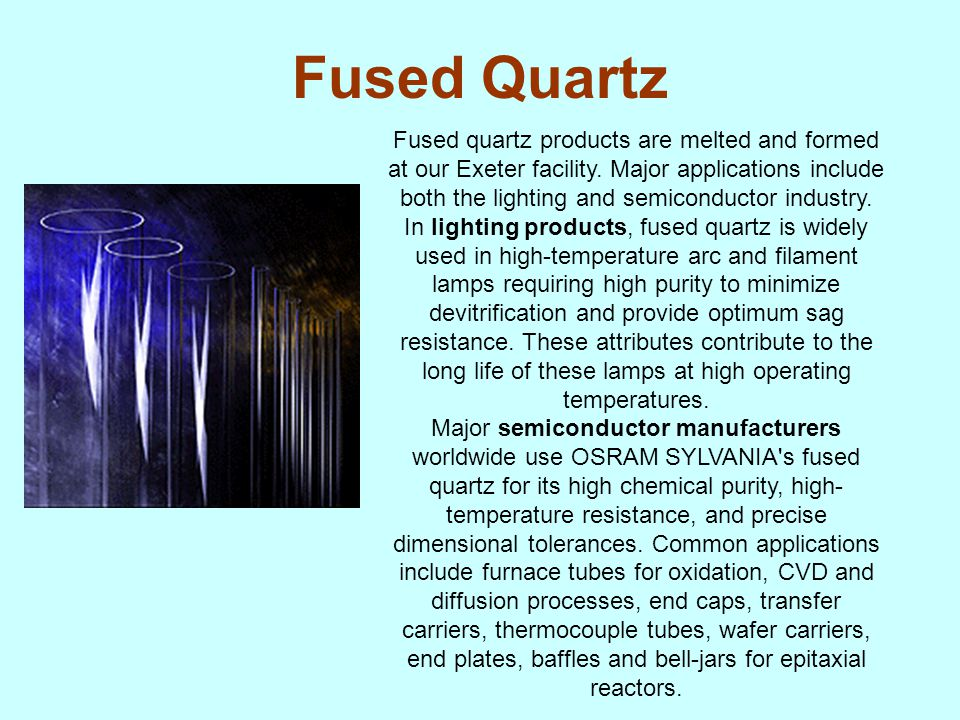 Fused Quartz Fused quartz products are melted and formed at our Exeter facility. Major applications include both the lighting and semiconductor indust