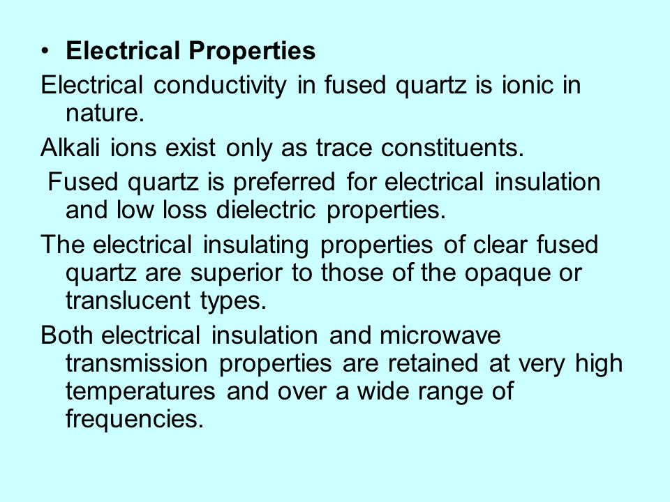Electrical Properties Electrical conductivity in fused quartz is ionic in nature. Alkali ions exist only as trace constituents. Fused quartz is prefer