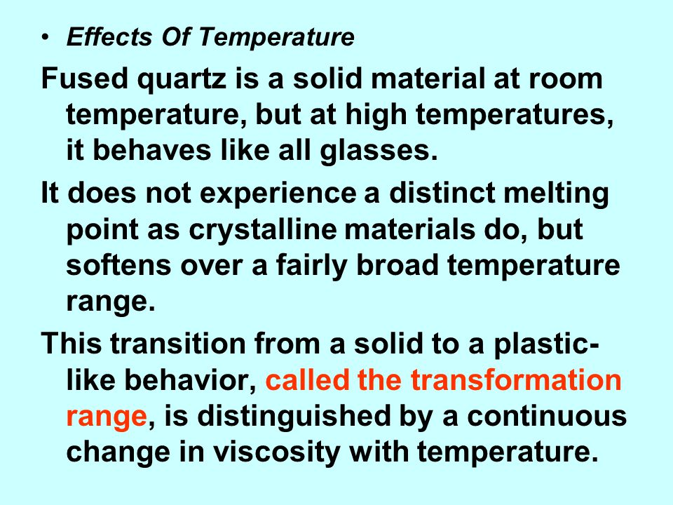Effects Of Temperature Fused quartz is a solid material at room temperature, but at high temperatures, it behaves like all glasses. It does not experi