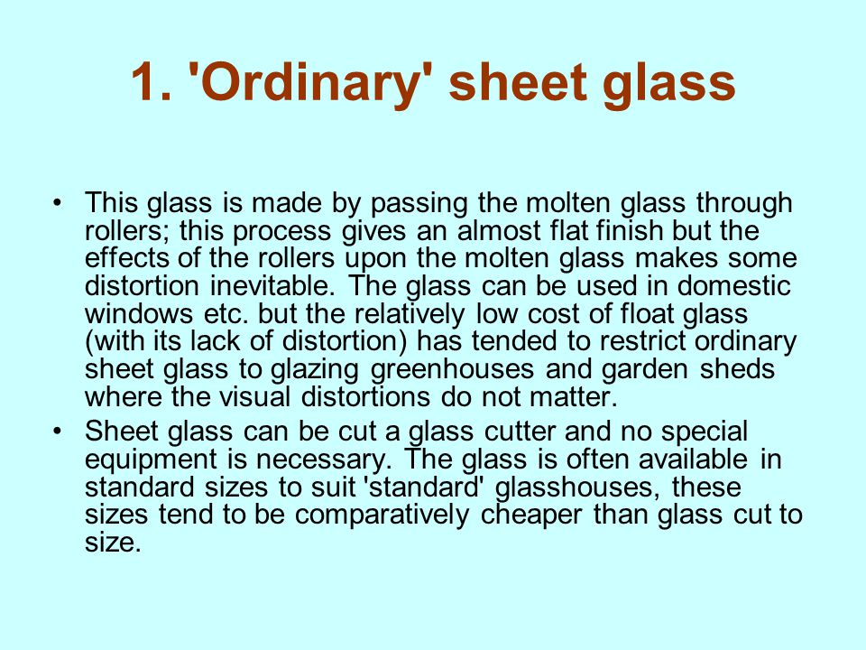 1. 'Ordinary' sheet glass This glass is made by passing the molten glass through rollers; this process gives an almost flat finish but the effects of