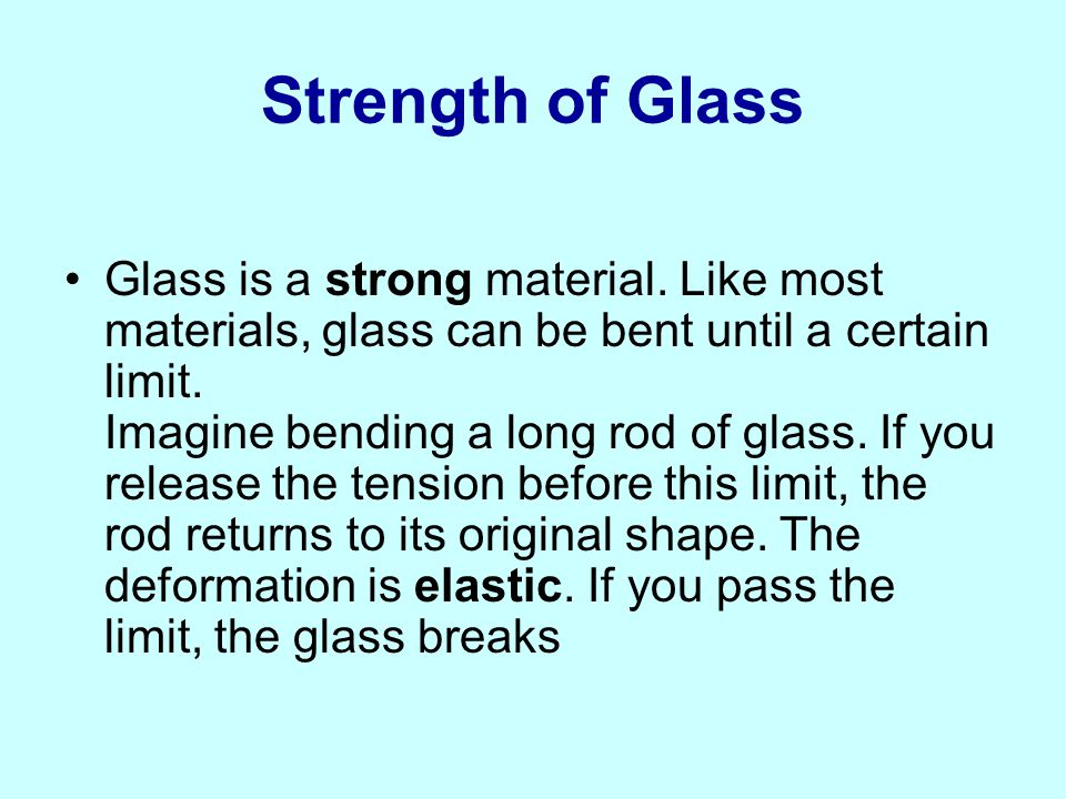 Strength of Glass Glass is a strong material. Like most materials, glass can be bent until a certain limit. Imagine bending a long rod of glass. If yo