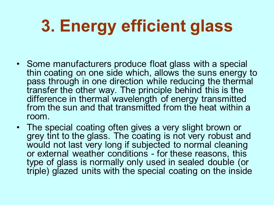3. Energy efficient glass Some manufacturers produce float glass with a special thin coating on one side which, allows the suns energy to pass through