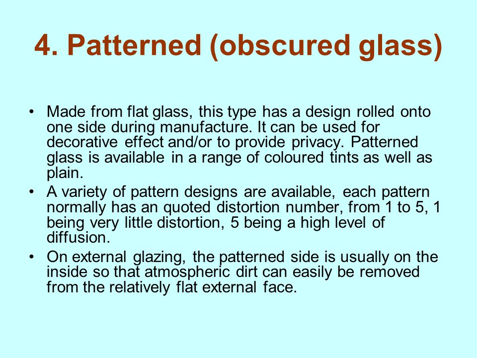 4. Patterned (obscured glass) Made from flat glass, this type has a design rolled onto one side during manufacture. It can be used for decorative effe