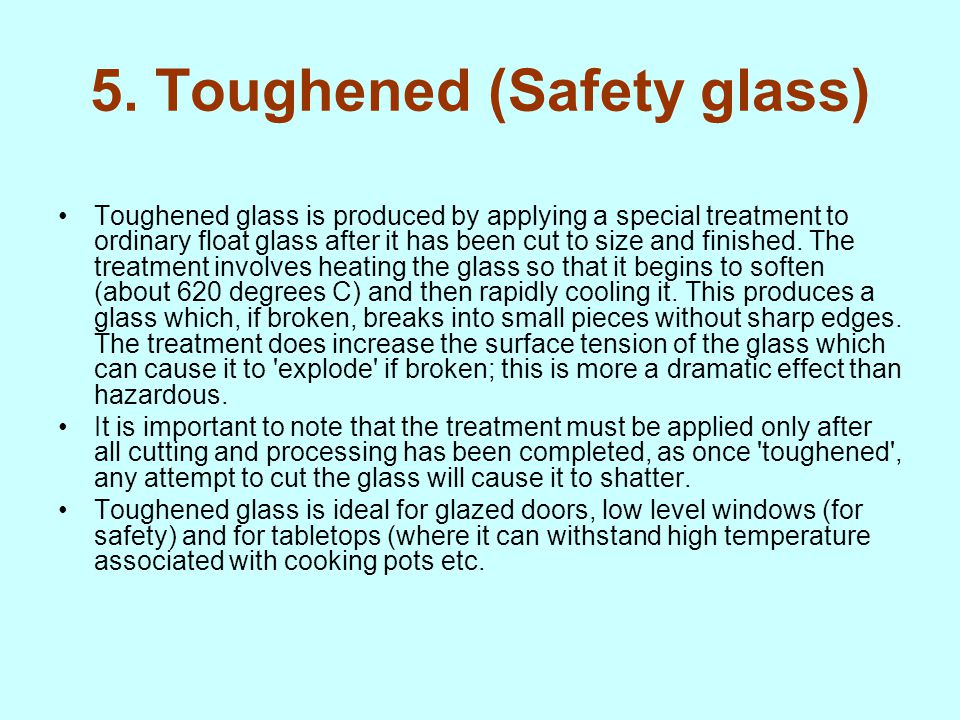 5. Toughened (Safety glass) Toughened glass is produced by applying a special treatment to ordinary float glass after it has been cut to size and fini