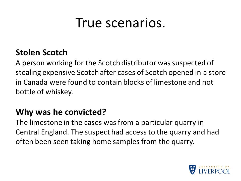 True scenarios. Stolen Scotch A person working for the Scotch distributor was suspected of stealing expensive Scotch after cases of Scotch opened in a