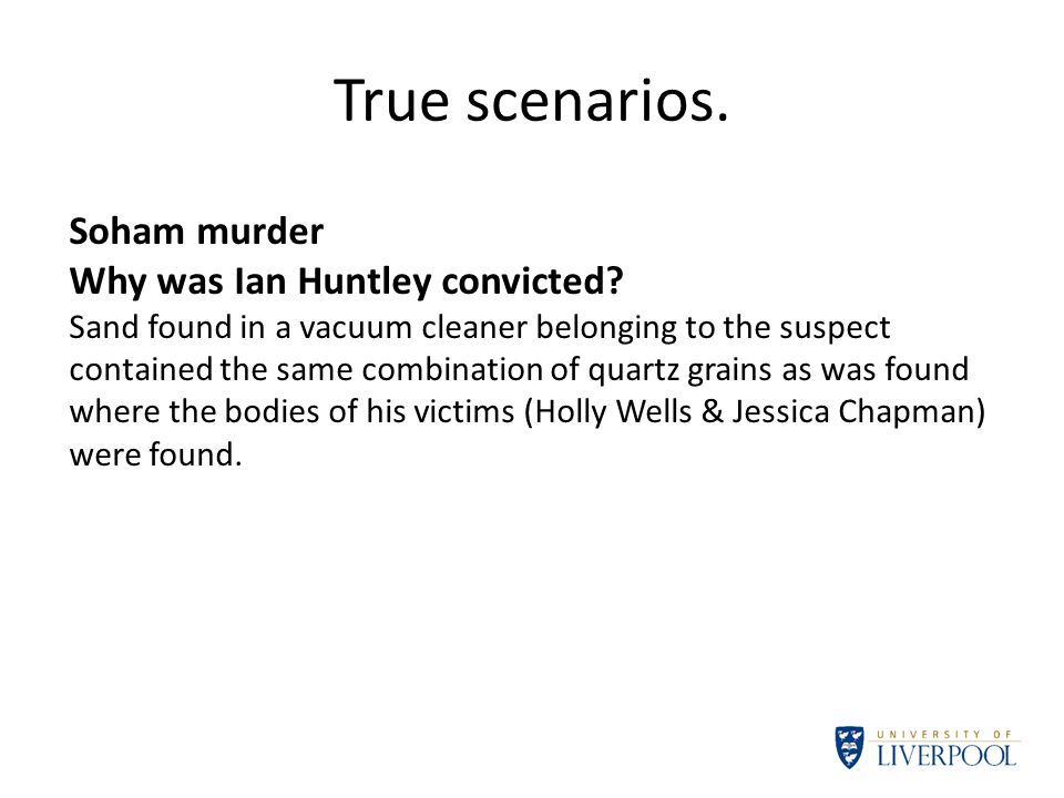 True scenarios. Soham murder Why was Ian Huntley convicted? Sand found in a vacuum cleaner belonging to the suspect contained the same combination of