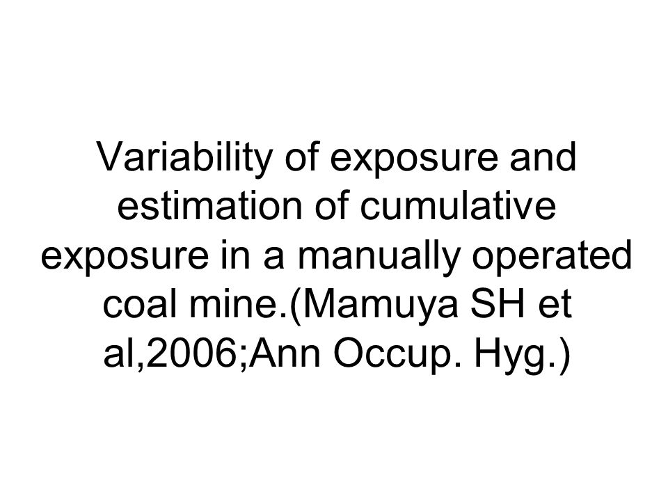 Variability of exposure and estimation of cumulative exposure in a manually operated coal mine.(Mamuya SH et al,2006;Ann Occup.