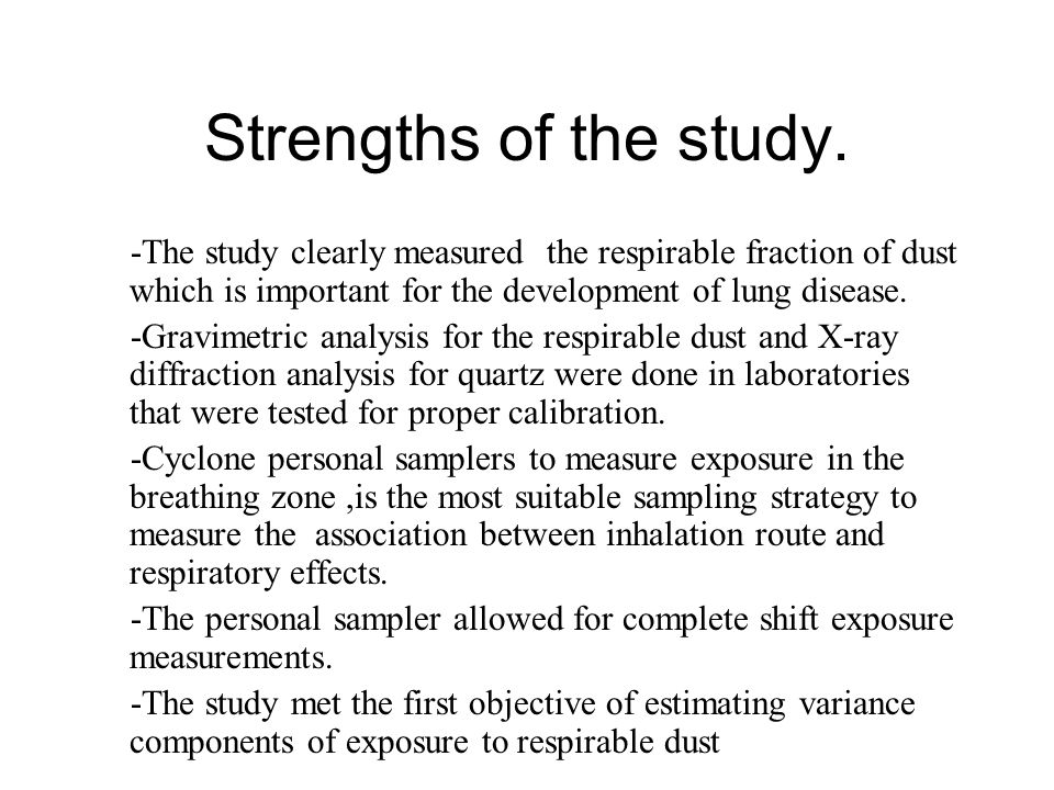 Strengths of the study. -The study clearly measured the respirable fraction of dust which is important for the development of lung disease. -Gravimetr