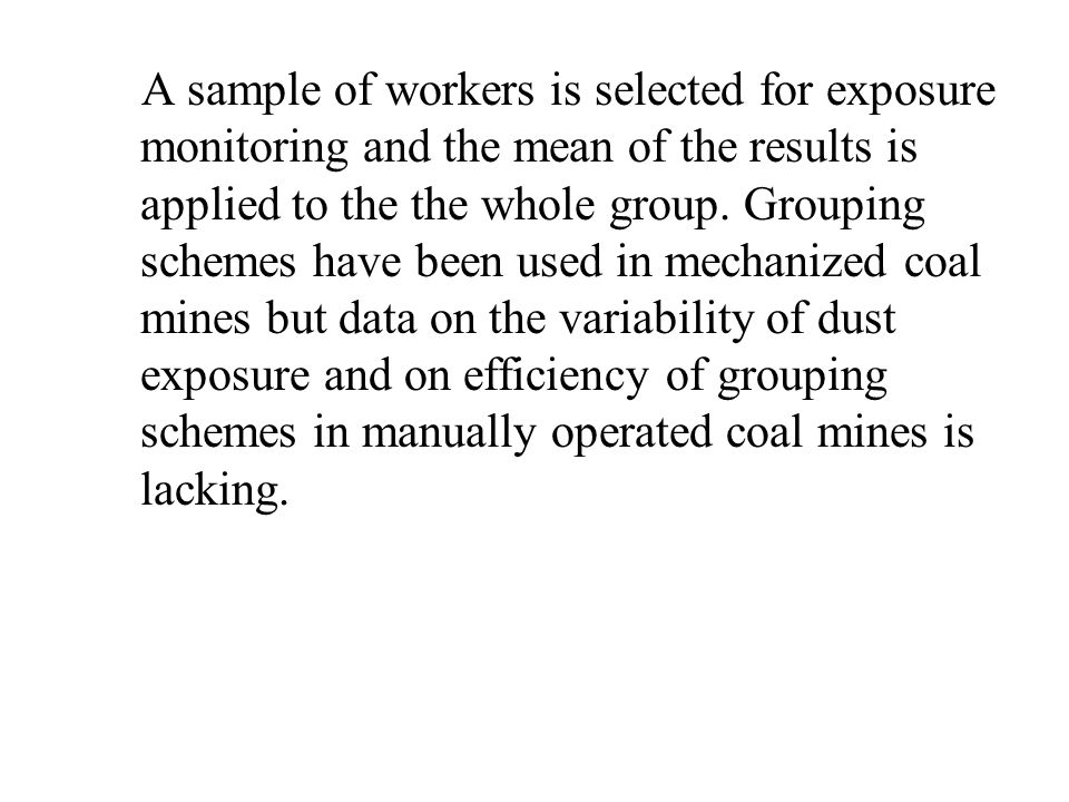 A sample of workers is selected for exposure monitoring and the mean of the results is applied to the the whole group. Grouping schemes have been used