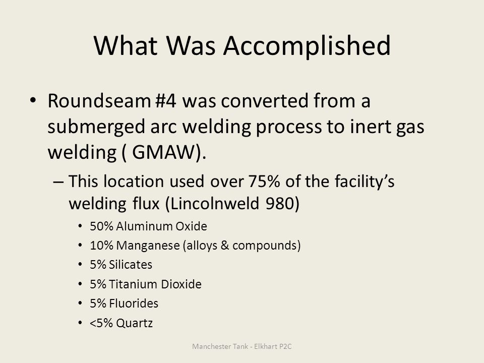 What Was Accomplished Roundseam #4 was converted from a submerged arc welding process to inert gas welding ( GMAW). – This location used over 75% of t