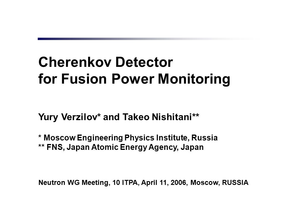 Cherenkov Detector for Fusion Power Monitoring Yury Verzilov* and Takeo Nishitani** * Moscow Engineering Physics Institute, Russia ** FNS, Japan Atomi